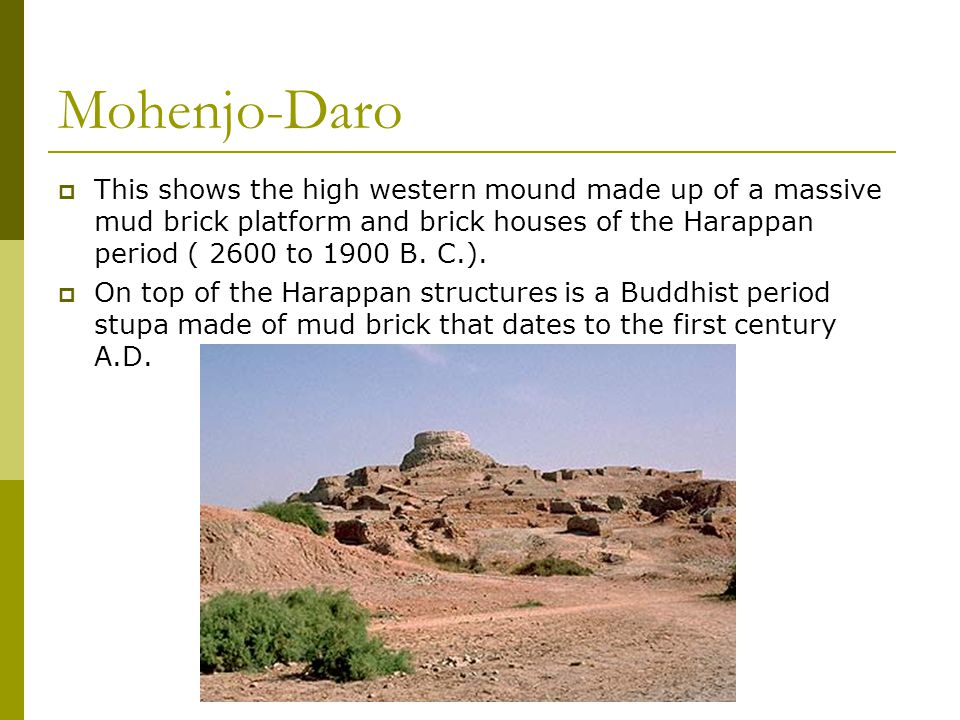 Mohenjo-Daro  This shows the high western mound made up of a massive mud brick platform and brick houses of the Harappan period ( 2600 to 1900 B.