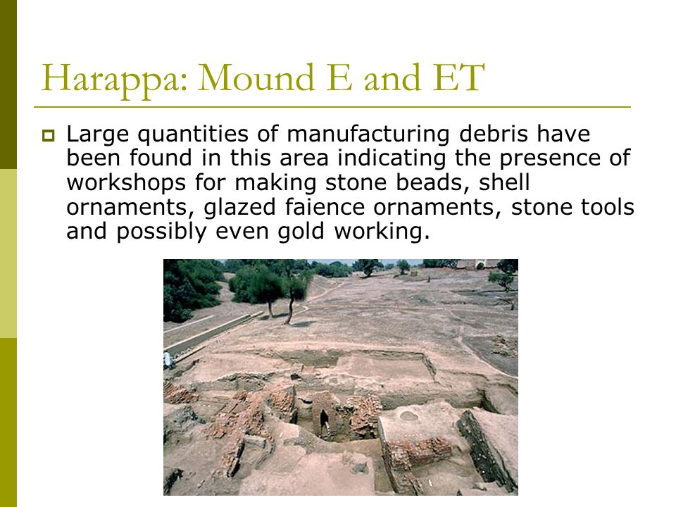 Harappa: Mound E and ET  Large quantities of manufacturing debris have been found in this area indicating the presence of workshops for making stone beads, shell ornaments, glazed faience ornaments, stone tools and possibly even gold working.