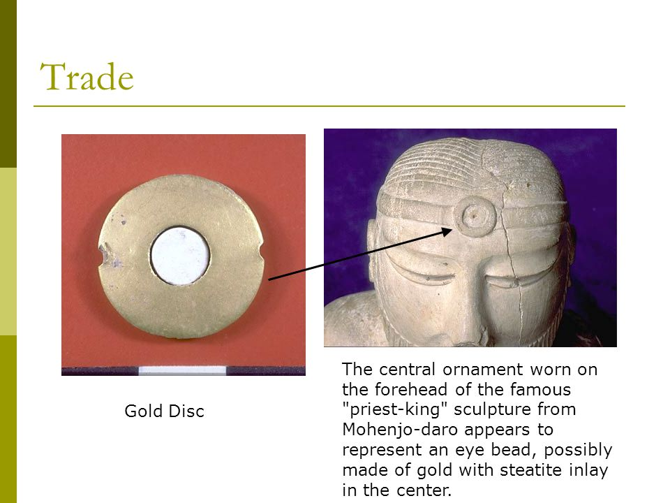 Trade Gold Disc The central ornament worn on the forehead of the famous priest-king sculpture from Mohenjo-daro appears to represent an eye bead, possibly made of gold with steatite inlay in the center.