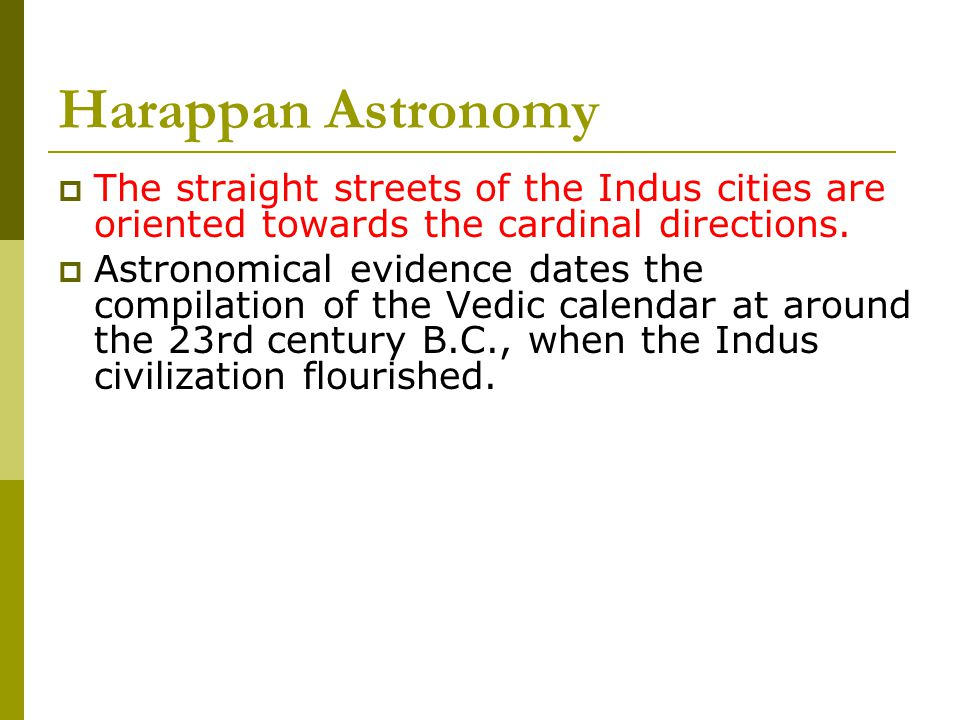 Harappan Astronomy  The straight streets of the Indus cities are oriented towards the cardinal directions.