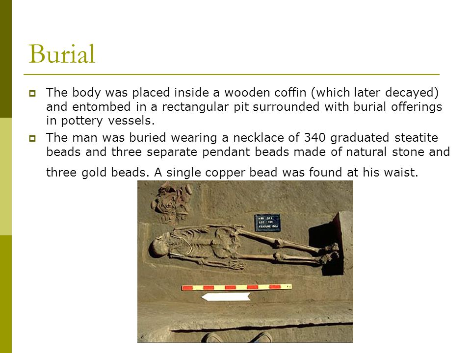 Burial  The body was placed inside a wooden coffin (which later decayed) and entombed in a rectangular pit surrounded with burial offerings in pottery vessels.