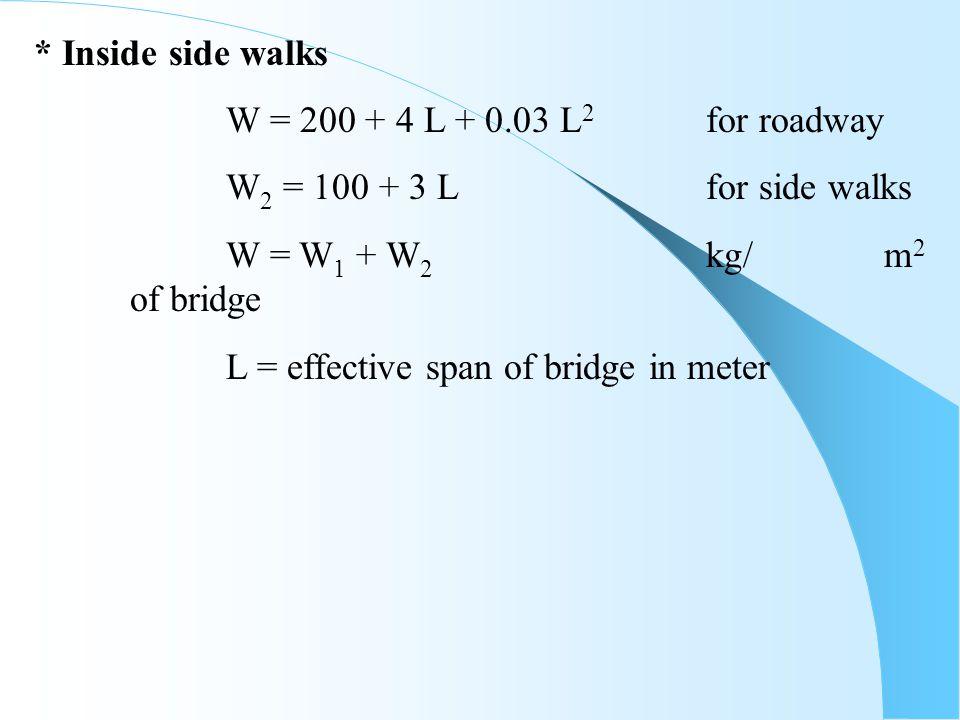 * Inside side walks W = 200 + 4 L + 0.03 L 2 for roadway W 2 = 100 + 3 Lfor side walks W = W 1 + W 2 kg/ m 2 of bridge L = effective span of bridge in