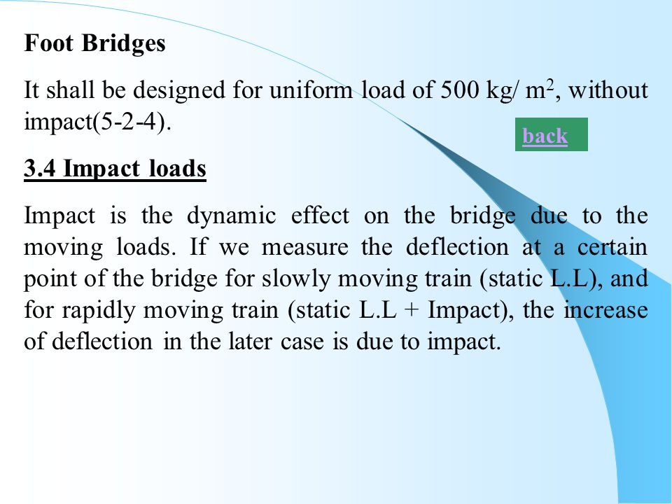 Foot Bridges It shall be designed for uniform load of 500 kg/ m 2, without impact(5-2-4). 3.4 Impact loads Impact is the dynamic effect on the bridge