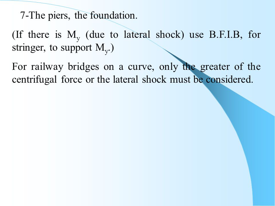 7-The piers, the foundation. (If there is M y (due to lateral shock) use B.F.I.B, for stringer, to support M y.) For railway bridges on a curve, only