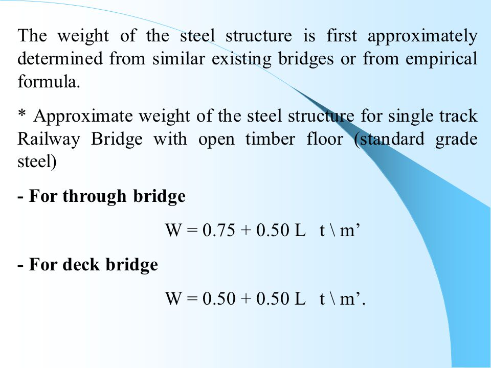 For deck bridge without stringers and cross girders W = 0.25 + 0.50 L t \ m' Where, W = weight of total steel in (t) for one meter of bridge, L = effective span (l eff ) of bridge in meters, (for continuous bridge, l eff = (0.70 – 0.80) L = the distance between two sequence points with zero total moment.