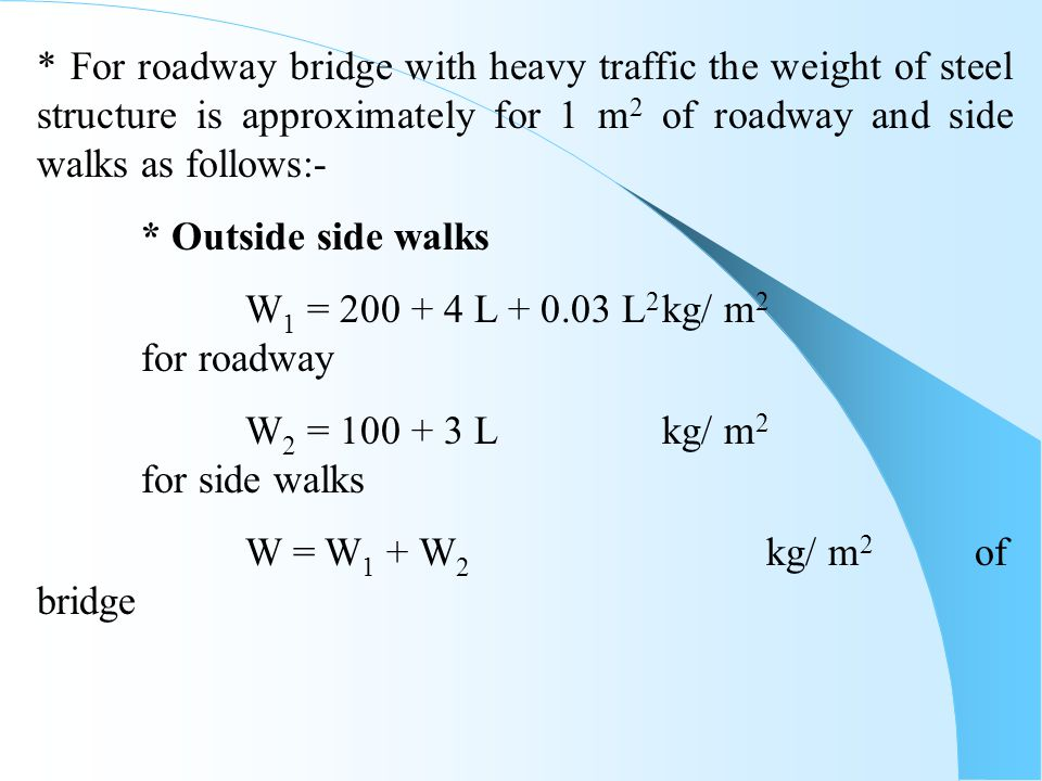 * For roadway bridge with heavy traffic the weight of steel structure is approximately for 1 m 2 of roadway and side walks as follows:- * Outside side