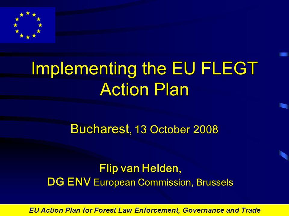 EU Action Plan for Forest Law Enforcement, Governance and Trade Implementing the EU FLEGT Action Plan Bucharest, 13 October 2008 Flip van Helden, DG ENV European Commission, Brussels