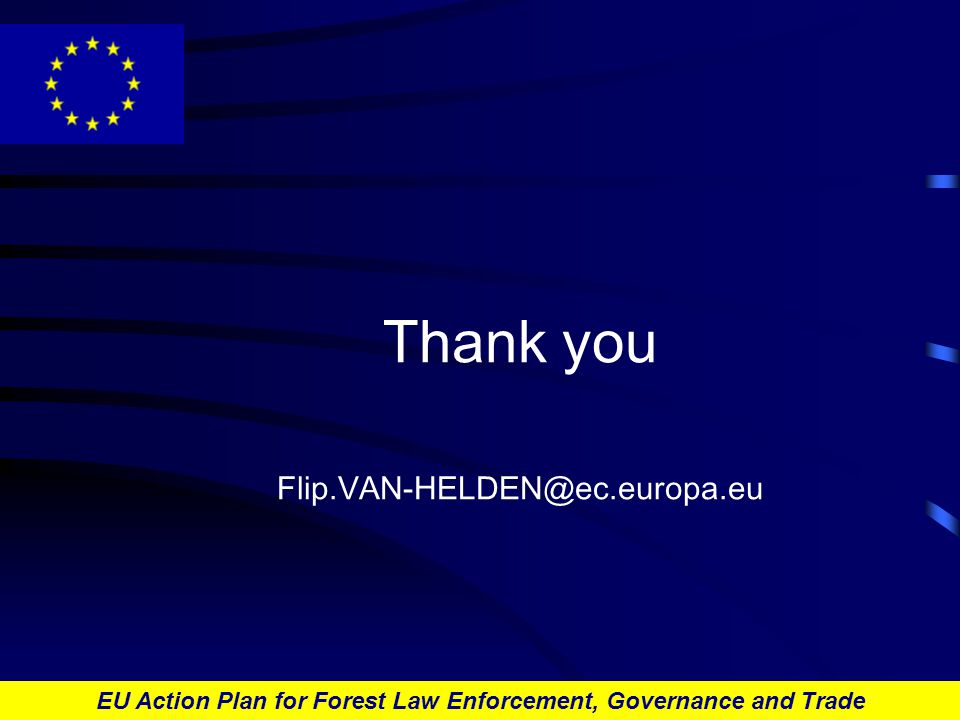 EU Action Plan for Forest Law Enforcement, Governance and Trade Thank you Flip.VAN-HELDEN@ec.europa.eu