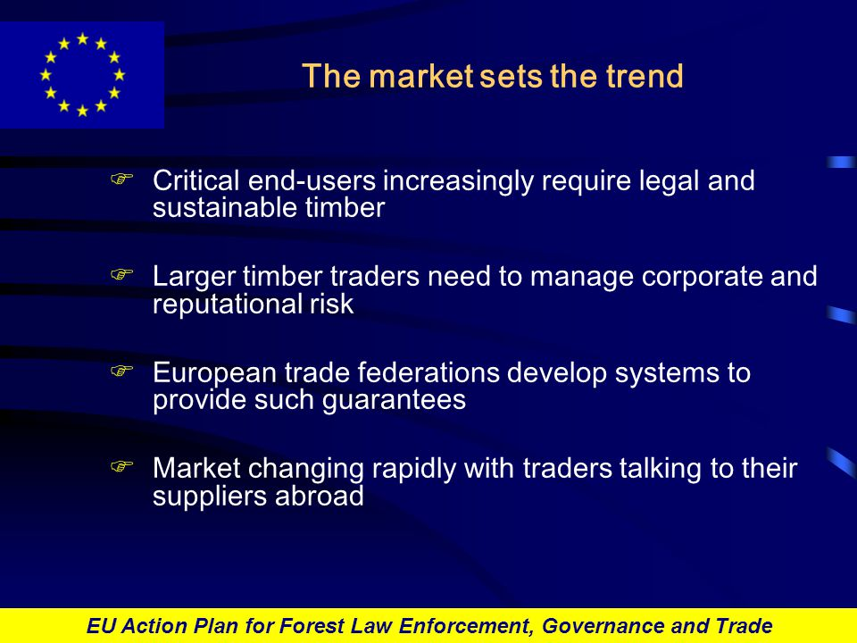 EU Action Plan for Forest Law Enforcement, Governance and Trade The market sets the trend FCritical end-users increasingly require legal and sustainable timber FLarger timber traders need to manage corporate and reputational risk FEuropean trade federations develop systems to provide such guarantees FMarket changing rapidly with traders talking to their suppliers abroad
