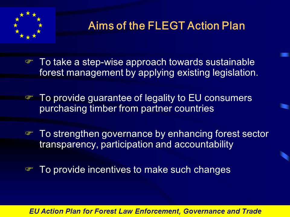 EU Action Plan for Forest Law Enforcement, Governance and Trade Voluntary partnership agreements I Voluntary partnership agreements between the EU and timber-producing countries to: FIncrease trade in guaranteed legal timber between FLEGT countries and the EU FSet up control and licensing systems to provide guarantee of legality FProvide financial, technical and institutional support to improving forest governance