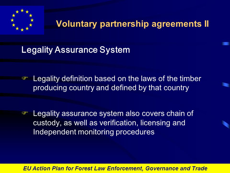 EU Action Plan for Forest Law Enforcement, Governance and Trade Voluntary partnership agreements II Legality Assurance System FLegality definition based on the laws of the timber producing country and defined by that country FLegality assurance system also covers chain of custody, as well as verification, licensing and Independent monitoring procedures