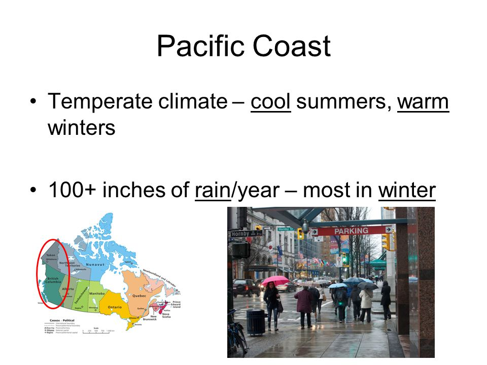 Pacific Coast Temperate climate – cool summers, warm winters 100+ inches of rain/year – most in winter