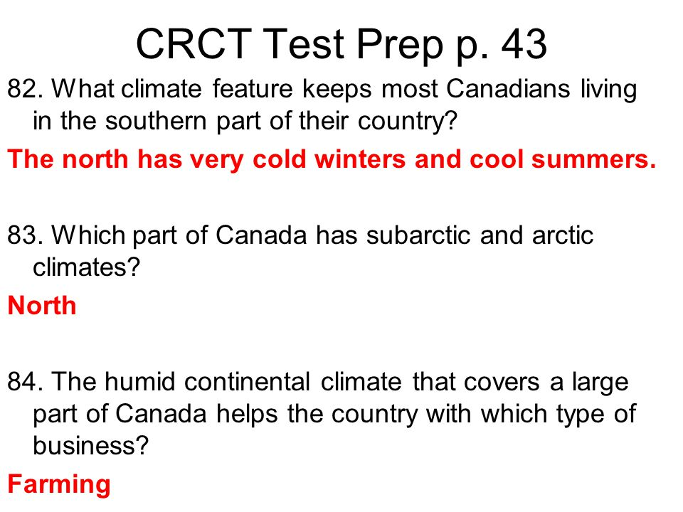 CRCT Test Prep p. 43 82. What climate feature keeps most Canadians living in the southern part of their country? The north has very cold winters and c