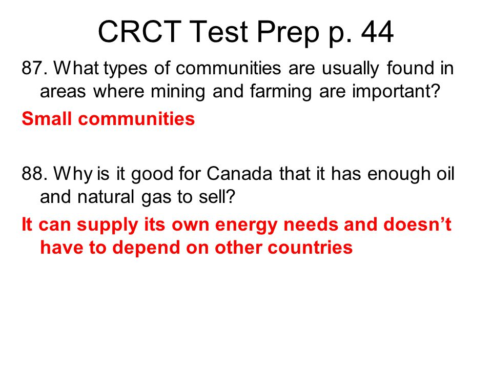 CRCT Test Prep p. 44 87. What types of communities are usually found in areas where mining and farming are important? Small communities 88. Why is it