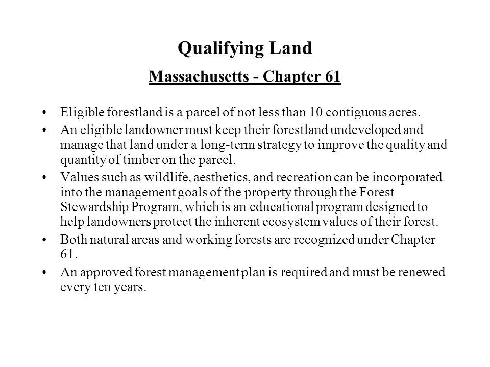 Qualifying Land Massachusetts - Chapter 61 Eligible forestland is a parcel of not less than 10 contiguous acres.