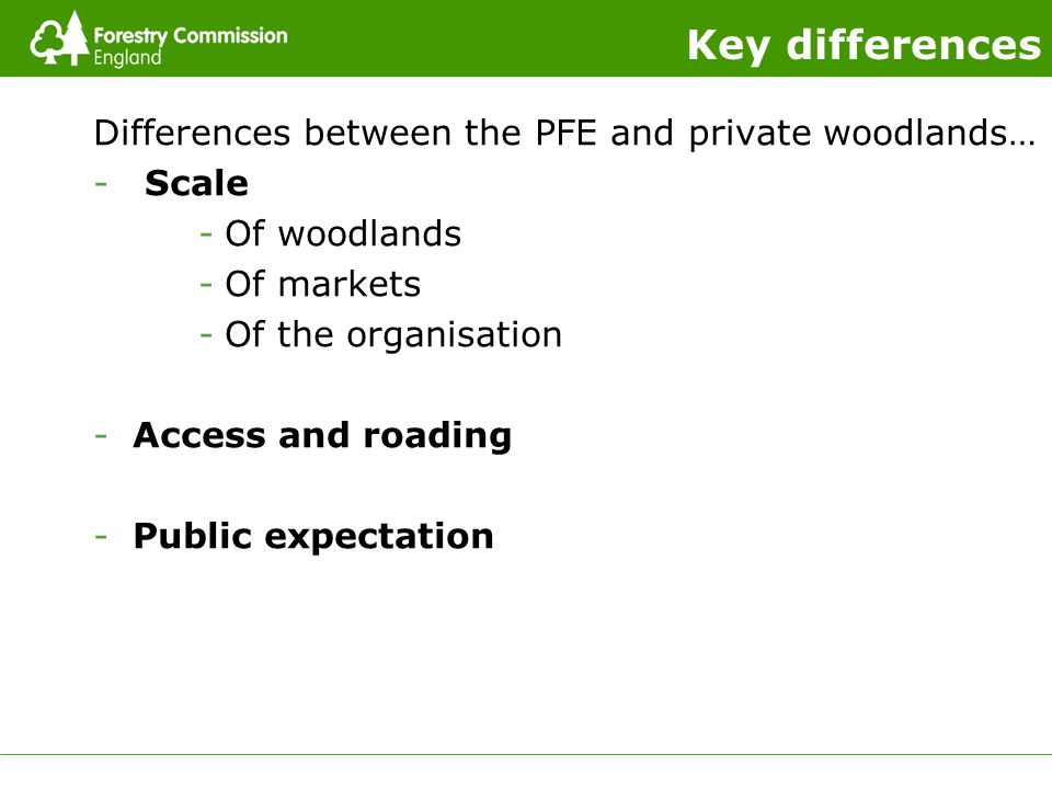 Key differences Differences between the PFE and private woodlands… - Scale -Of woodlands -Of markets -Of the organisation -Access and roading -Public expectation