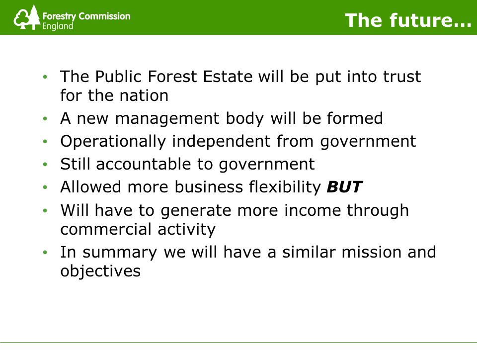 The future… The Public Forest Estate will be put into trust for the nation A new management body will be formed Operationally independent from government Still accountable to government Allowed more business flexibility BUT Will have to generate more income through commercial activity In summary we will have a similar mission and objectives