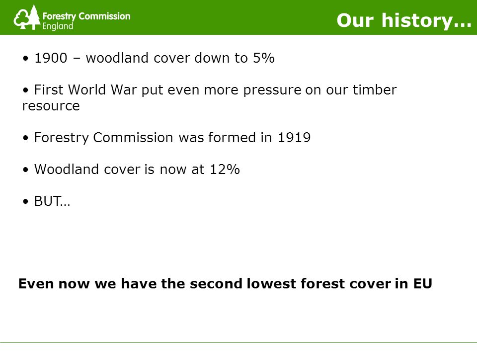 Our history… Even now we have the second lowest forest cover in EU 1900 – woodland cover down to 5% First World War put even more pressure on our timber resource Forestry Commission was formed in 1919 Woodland cover is now at 12% BUT…