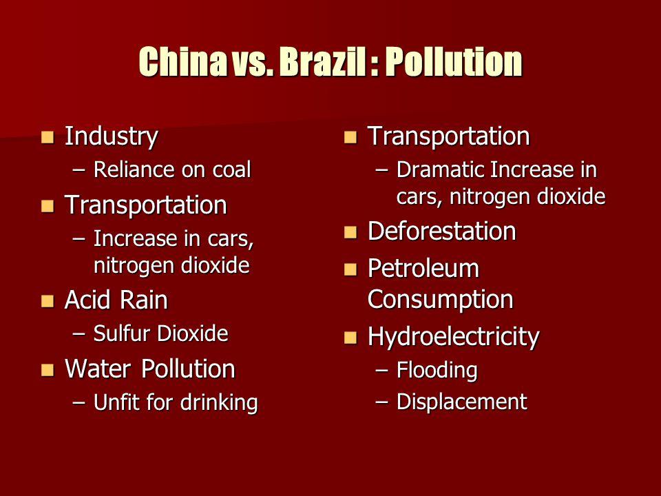 China vs. Brazil : Pollution Industry Industry –Reliance on coal Transportation Transportation –Increase in cars, nitrogen dioxide Acid Rain Acid Rain