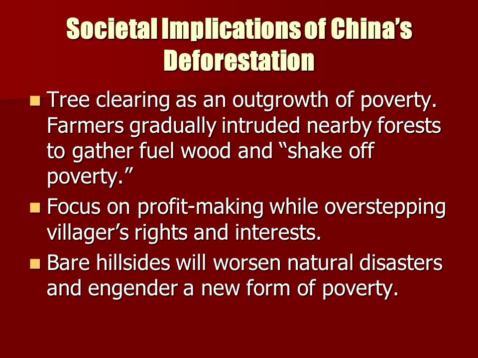 Societal Implications of China's Deforestation Tree clearing as an outgrowth of poverty. Farmers gradually intruded nearby forests to gather fuel wood
