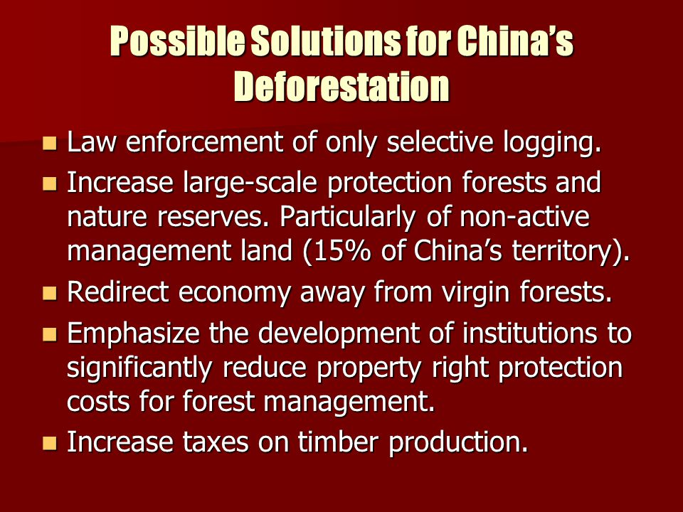 Possible Solutions for China's Deforestation Law enforcement of only selective logging. Law enforcement of only selective logging. Increase large-scal
