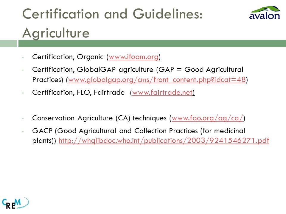 Certification and Guidelines: Agriculture Certification, Organic (www.ifoam.org)www.ifoam.org Certification, GlobalGAP agriculture (GAP = Good Agricultural Practices) (www.globalgap.org/cms/front_content.php idcat=48)www.globalgap.org/cms/front_content.php idcat=48 Certification, FLO, Fairtrade (www.fairtrade.net)www.fairtrade.net Conservation Agriculture (CA) techniques (www.fao.org/ag/ca/)www.fao.org/ag/ca/ GACP (Good Agricultural and Collection Practices (for medicinal plants)) http://whqlibdoc.who.int/publications/2003/9241546271.pdfhttp://whqlibdoc.who.int/publications/2003/9241546271.pdf