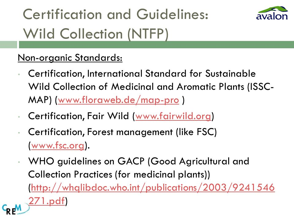 Certification and Guidelines: Wild Collection (NTFP) Non-organic Standards: Certification, International Standard for Sustainable Wild Collection of Medicinal and Aromatic Plants (ISSC- MAP) (www.floraweb.de/map-pro )www.floraweb.de/map-pro Certification, Fair Wild (www.fairwild.org)www.fairwild.org Certification, Forest management (like FSC) (www.fsc.org).www.fsc.org WHO guidelines on GACP (Good Agricultural and Collection Practices (for medicinal plants)) (http://whqlibdoc.who.int/publications/2003/9241546 271.pdf)http://whqlibdoc.who.int/publications/2003/9241546 271.pdf