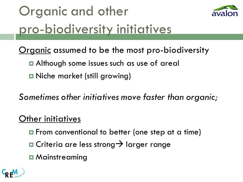 Organic and other pro-biodiversity initiatives Organic assumed to be the most pro-biodiversity  Although some issues such as use of areal  Niche market (still growing) Sometimes other initiatives move faster than organic; Other initiatives  From conventional to better (one step at a time)  Criteria are less strong  larger range  Mainstreaming