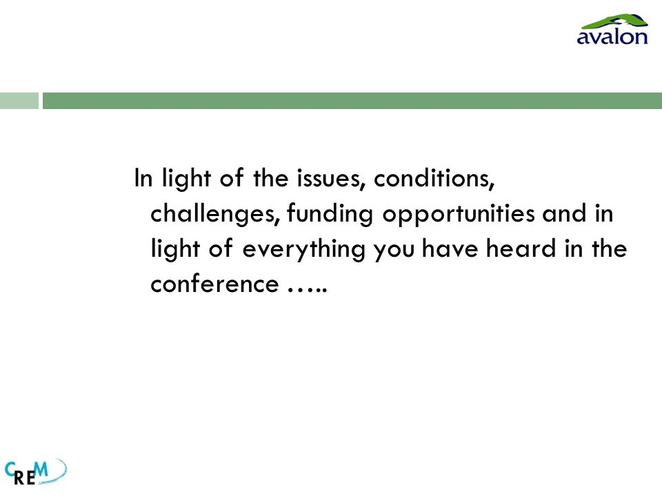 In light of the issues, conditions, challenges, funding opportunities and in light of everything you have heard in the conference …..