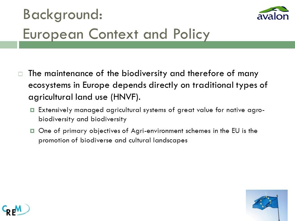 Background: European Context and Policy  The maintenance of the biodiversity and therefore of many ecosystems in Europe depends directly on traditional types of agricultural land use (HNVF).