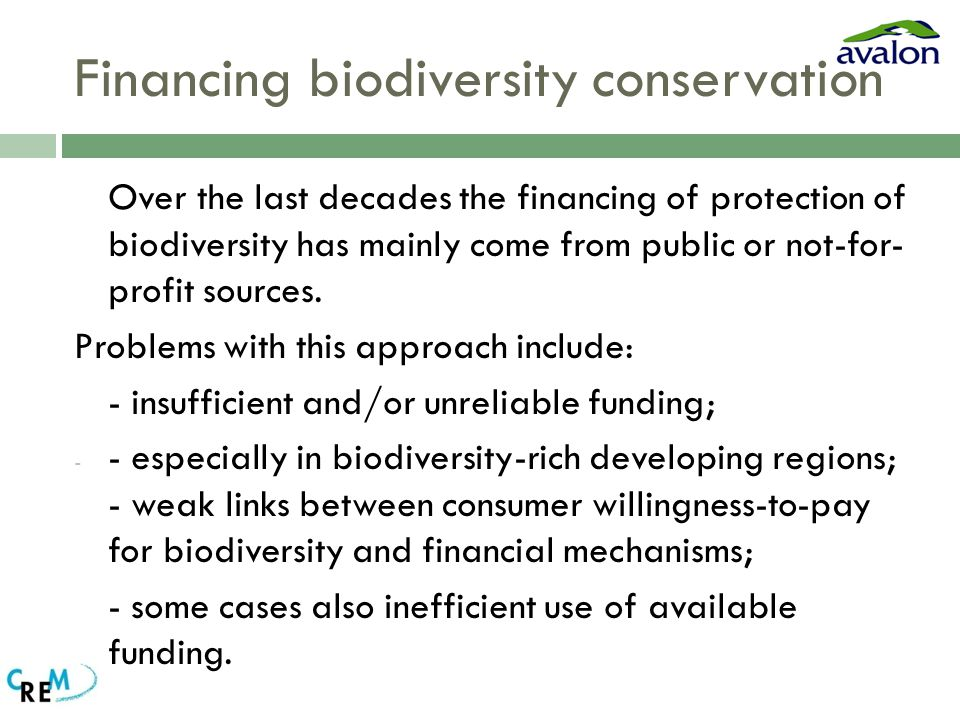 Financing biodiversity conservation Over the last decades the financing of protection of biodiversity has mainly come from public or not-for- profit sources.