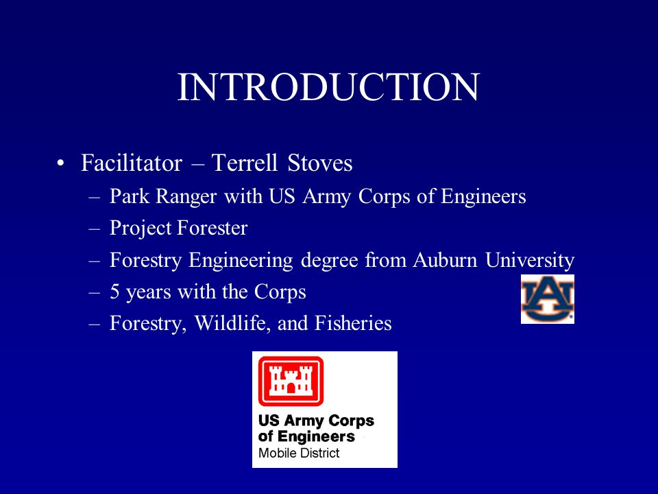 INTRODUCTION Facilitator – Terrell Stoves –Park Ranger with US Army Corps of Engineers –Project Forester –Forestry Engineering degree from Auburn University –5 years with the Corps –Forestry, Wildlife, and Fisheries