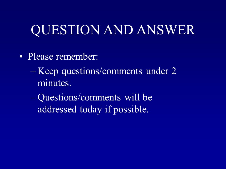 QUESTION AND ANSWER Please remember: –Keep questions/comments under 2 minutes.