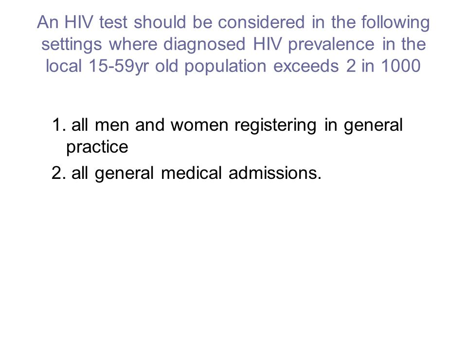 An HIV test should be considered in the following settings where diagnosed HIV prevalence in the local 15-59yr old population exceeds 2 in 1000 1.
