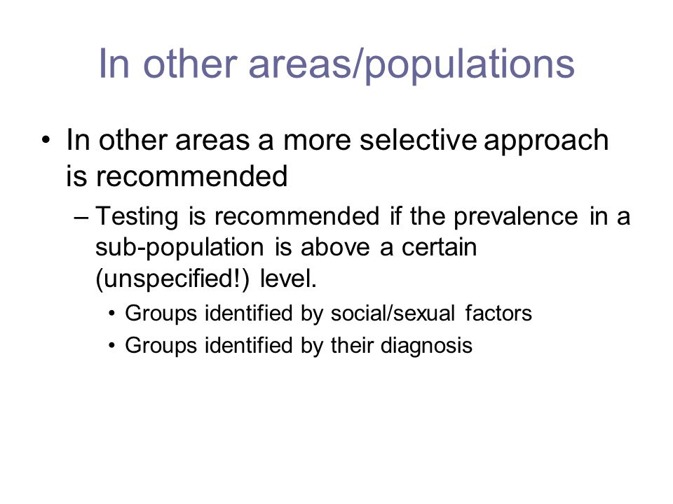 In other areas/populations In other areas a more selective approach is recommended –Testing is recommended if the prevalence in a sub-population is above a certain (unspecified!) level.