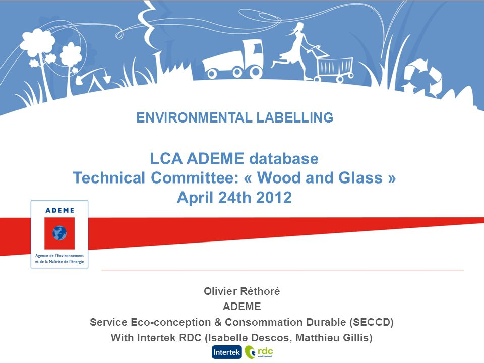 ENVIRONMENTAL LABELLING LCA ADEME database Technical Committee: « Wood and Glass » April 24th 2012 Olivier Réthoré ADEME Service Eco-conception & Cons