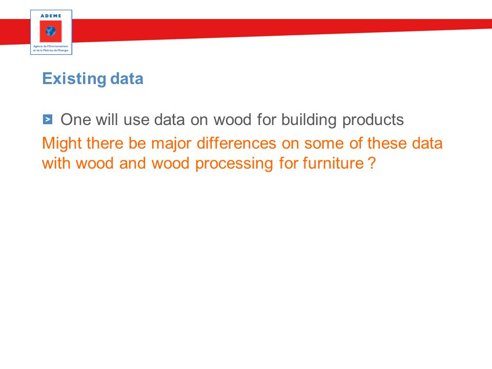 Existing data One will use data on wood for building products Might there be major differences on some of these data with wood and wood processing for furniture ?