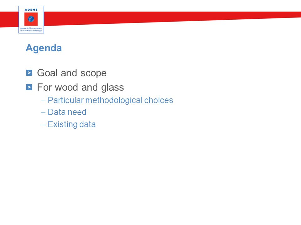 Agenda Goal and scope For wood and glass – Particular methodological choices – Data need – Existing data