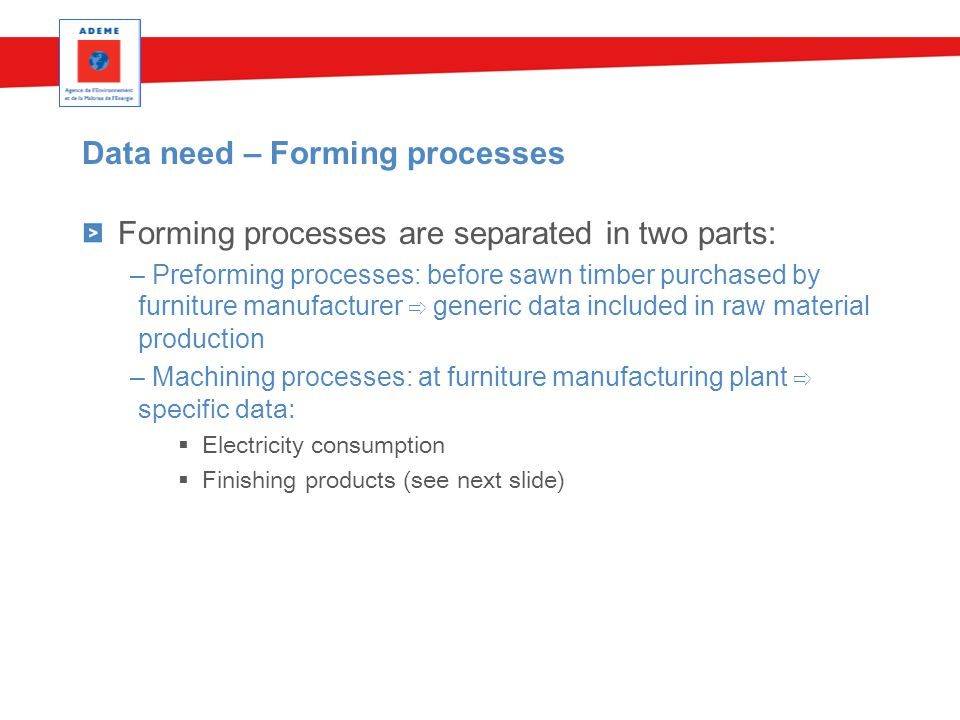 Data need – Forming processes Forming processes are separated in two parts: – Preforming processes: before sawn timber purchased by furniture manufacturer ⇨ generic data included in raw material production – Machining processes: at furniture manufacturing plant ⇨ specific data:  Electricity consumption  Finishing products (see next slide)