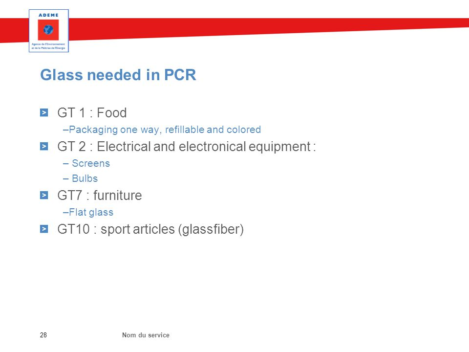 Glass needed in PCR Nom du service28 GT 1 : Food –Packaging one way, refillable and colored GT 2 : Electrical and electronical equipment : – Screens – Bulbs GT7 : furniture –Flat glass GT10 : sport articles (glassfiber)