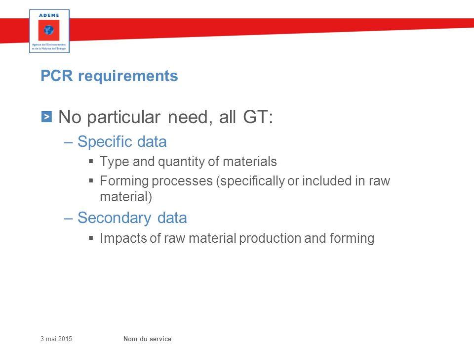 PCR requirements No particular need, all GT: – Specific data  Type and quantity of materials  Forming processes (specifically or included in raw material) – Secondary data  Impacts of raw material production and forming 3 mai 2015Nom du service