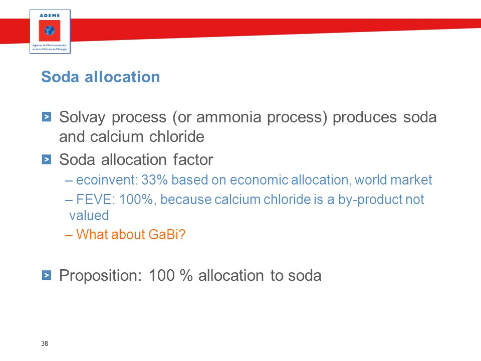 Soda allocation Solvay process (or ammonia process) produces soda and calcium chloride Soda allocation factor – ecoinvent: 33% based on economic allocation, world market – FEVE: 100%, because calcium chloride is a by-product not valued – What about GaBi.