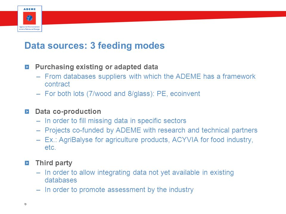 6 Data sources: 3 feeding modes Purchasing existing or adapted data –From databases suppliers with which the ADEME has a framework contract –For both lots (7/wood and 8/glass): PE, ecoinvent Data co-production –In order to fill missing data in specific sectors –Projects co-funded by ADEME with research and technical partners –Ex.: AgriBalyse for agriculture products, ACYVIA for food industry, etc.