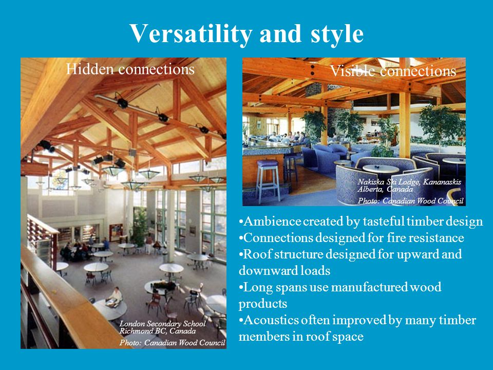 Versatility and style Ambience created by tasteful timber design Connections designed for fire resistance Roof structure designed for upward and downward loads Long spans use manufactured wood products Acoustics often improved by many timber members in roof space Hidden connections Visible connections London Secondary School Richmond BC, Canada Photo: Canadian Wood Council Nakiska Ski Lodge, Kananaskis Alberta, Canada Photo: Canadian Wood Council