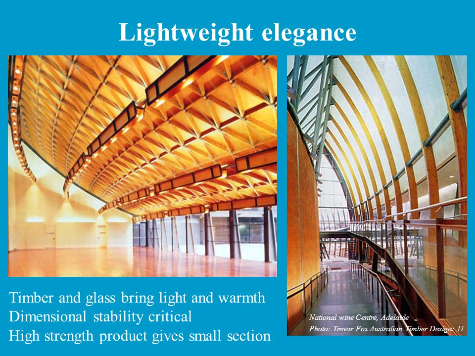 Lightweight elegance Timber and glass bring light and warmth Dimensional stability critical High strength product gives small section National wine Centre, Adelaide Photo: Trevor Fox Australian Timber Design: 11