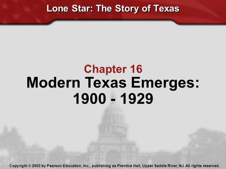Lone Star: The Story of Texas Chapter 16 Modern Texas Emerges: 1900 - 1929 Copyright © 2003 by Pearson Education, Inc., publishing as Prentice Hall, U