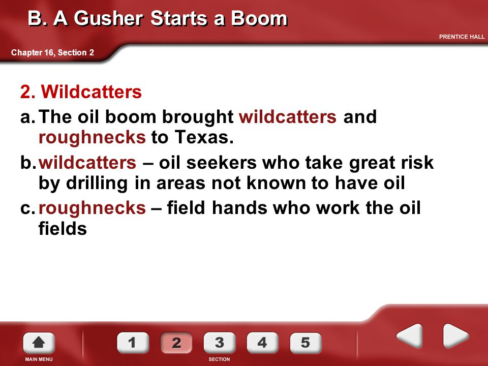 B. A Gusher Starts a Boom 2. Wildcatters a.The oil boom brought wildcatters and roughnecks to Texas. b.wildcatters – oil seekers who take great risk b