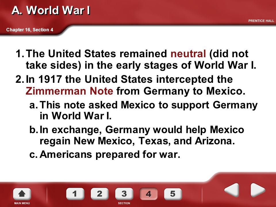 Chapter 16, Section 4 A. World War I 1.The United States remained neutral (did not take sides) in the early stages of World War I. 2.In 1917 the Unite