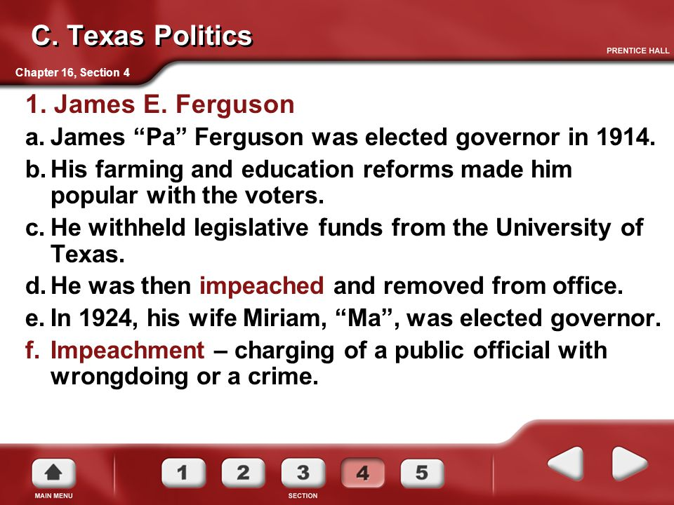 "Chapter 16, Section 4 C. Texas Politics 1. James E. Ferguson a.James ""Pa"" Ferguson was elected governor in 1914. b.His farming and education reforms m"