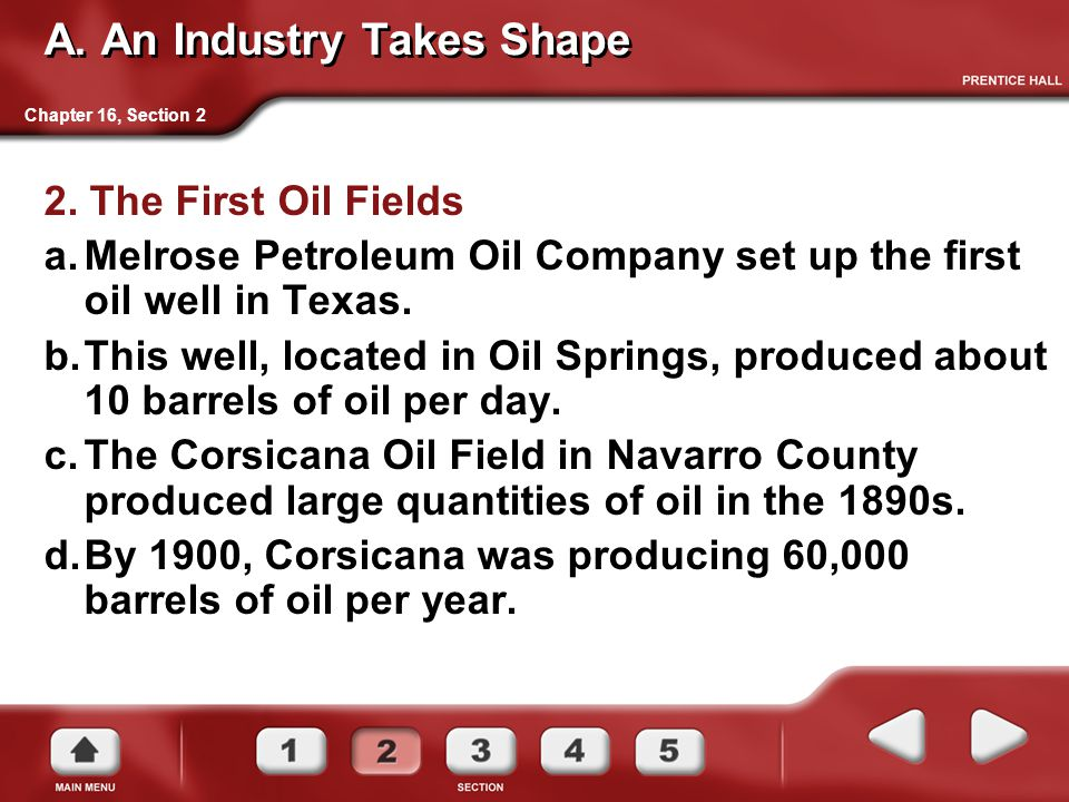 A. An Industry Takes Shape 2. The First Oil Fields a.Melrose Petroleum Oil Company set up the first oil well in Texas. b.This well, located in Oil Spr